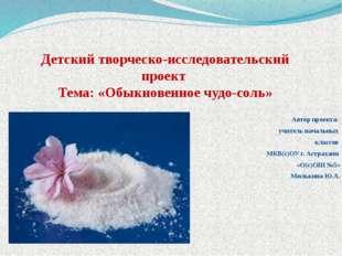 Детский творческо-исследовательский проект Тема: «Обыкновенное чудо-соль» Авт
