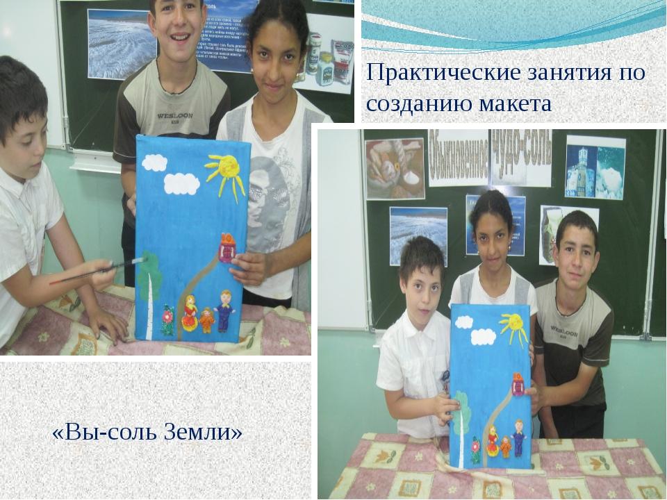 Практические занятия по созданию макета «Вы-соль Земли»