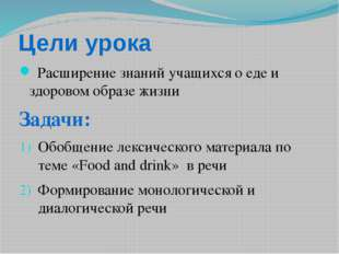 Цели урока Расширение знаний учащихся о еде и здоровом образе жизни Задачи: О