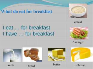 I eat … for breakfast I have … for breakfast bread cheese milk Sausage What d