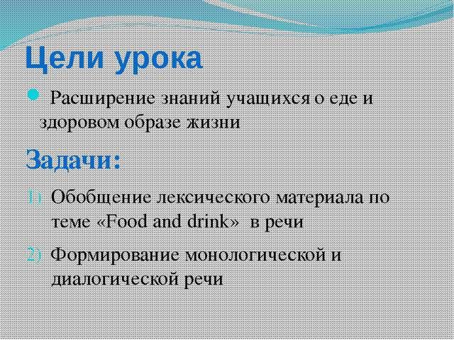 Цели урока Расширение знаний учащихся о еде и здоровом образе жизни Задачи: О...