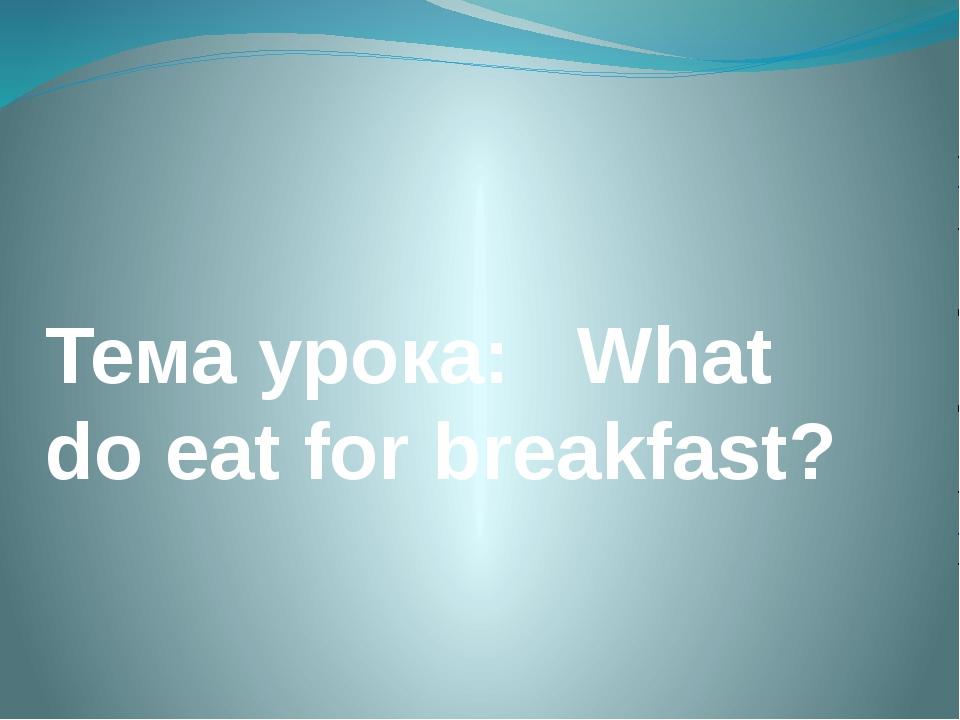 Тема урока: What do eat for breakfast?