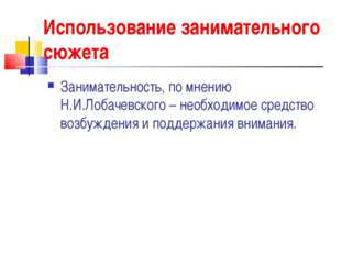 Использование занимательного сюжета Занимательность, по мнению Н.И.Лобачевско
