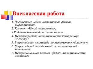 Внеклассная работа 1. Предметные недели математики, физики, информатики; 2. К