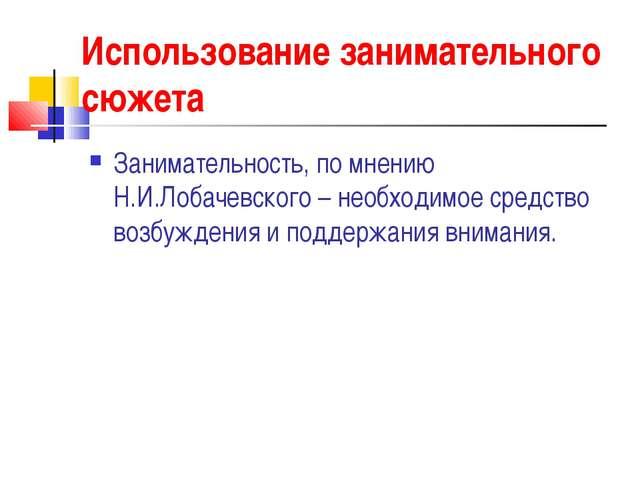 Использование занимательного сюжета Занимательность, по мнению Н.И.Лобачевско...
