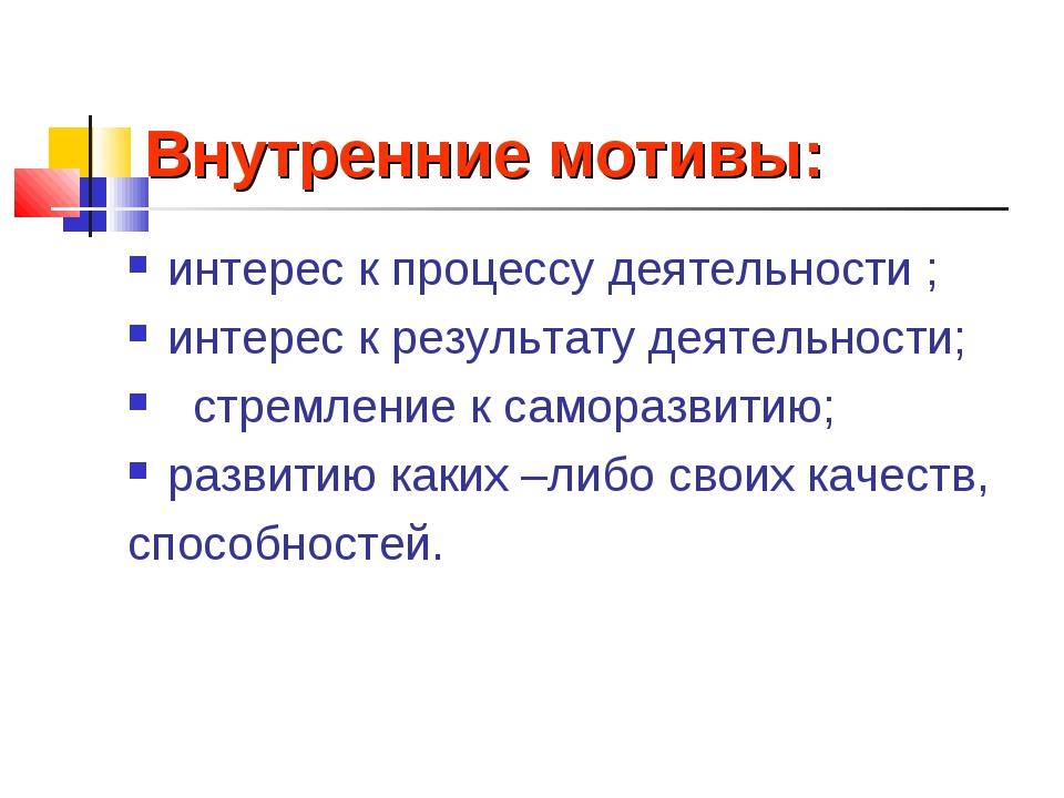 Внутренние мотивы: интерес к процессу деятельности ; интерес к результату дея...