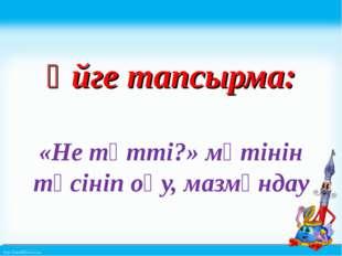 Үйге тапсырма: «Не тәтті?» мәтінін түсініп оқу, мазмұндау http://linda6035.u