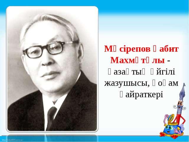 Мүсірепов Ғабит Махмұтұлы - қазақтың әйгілі жазушысы, қоғам қайраткері http:...