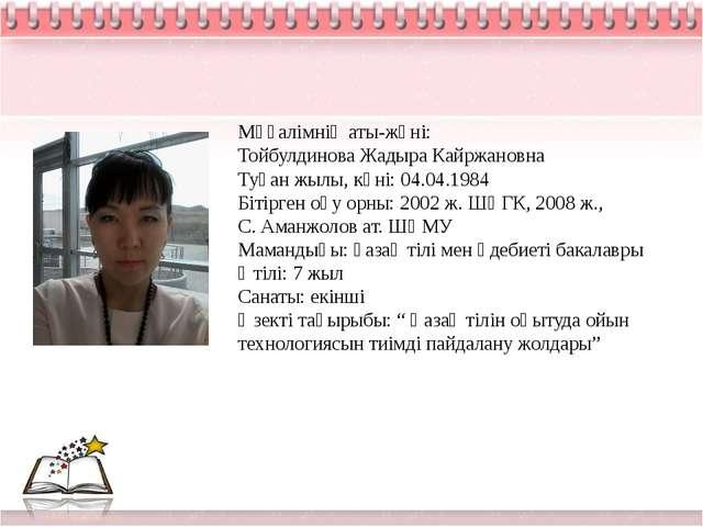 Мұғалімнің аты-жөні: Тойбулдинова Жадыра Кайржановна Туған жылы, күні: 04.04...