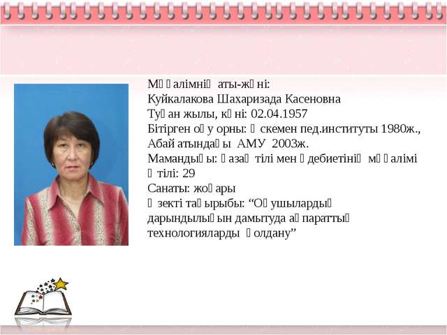 Мұғалімнің аты-жөні: Куйкалакова Шахаризада Касеновна Туған жылы, күні: 02.0...