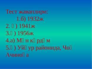 Тест жаваплири: 1.б) 1932ж 2. ә) 1941ж 3.ә) 1956ж 4.а) Мән көрдүм 5.ә) Уйғур