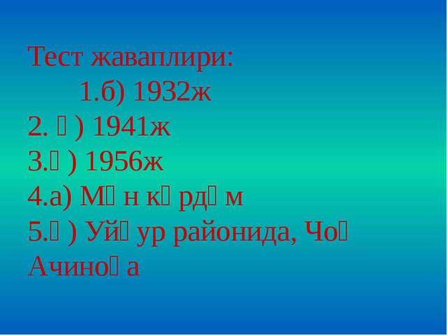 Тест жаваплири: 1.б) 1932ж 2. ә) 1941ж 3.ә) 1956ж 4.а) Мән көрдүм 5.ә) Уйғур...