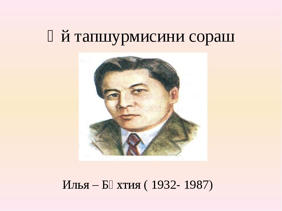 Өй тапшурмисини сораш Илья – Бәхтия ( 1932- 1987)