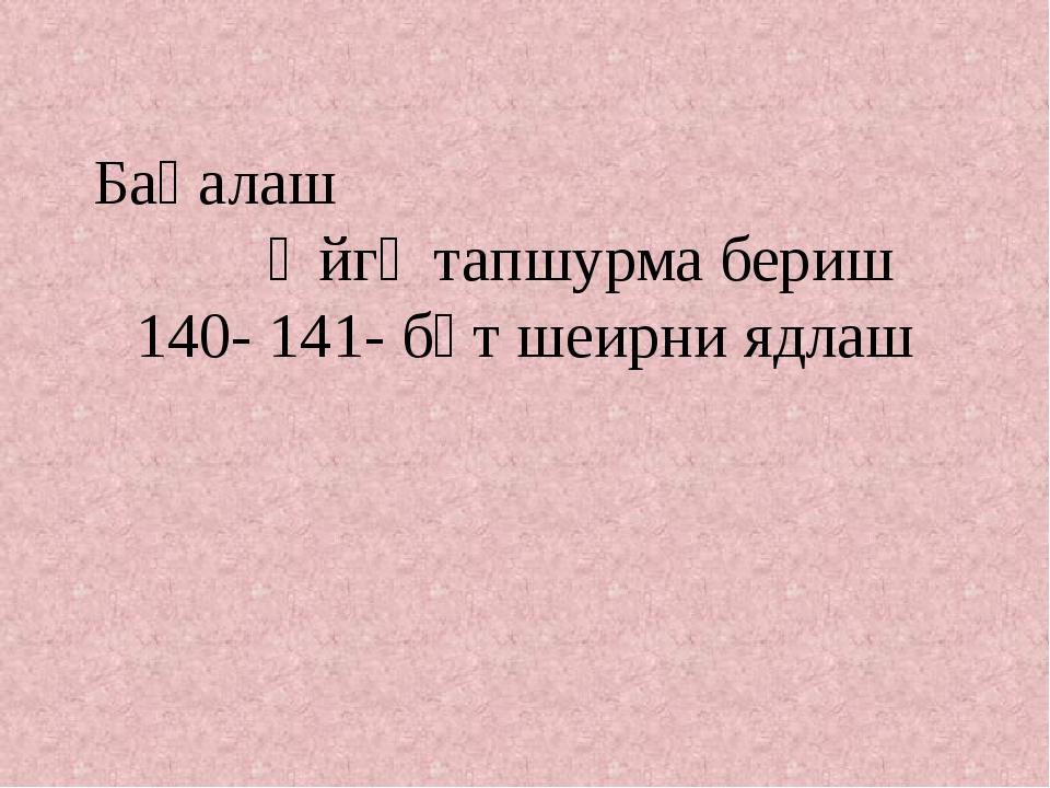 Баһалаш Өйгә тапшурма бериш 140- 141- бәт шеирни ядлаш