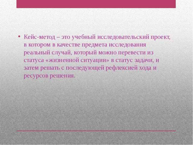 Кейс-метод – это учебный исследовательский проект, в котором в качестве предм...