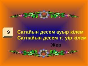 9 Сатайын десем ауыр кілем Сатпайын десем тәуір кілем Жер