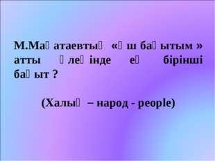 М.Мақатаевтың «Үш бақытым » атты өлеңінде ең бірінші бақыт ? (Халық – народ -