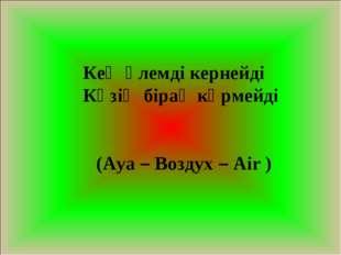 Кең әлемді кернейді Көзің бірақ көрмейді (Ауа – Воздух – Air )