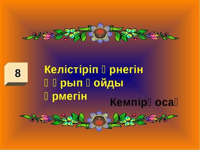 8 Келістіріп өрнегін Құрып қойды өрмегін Кемпірқосақ