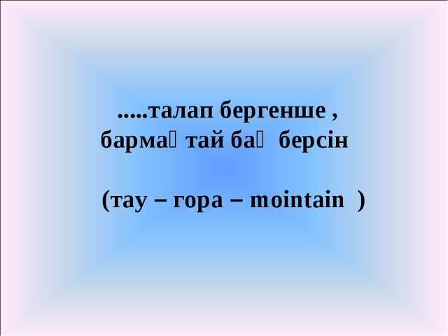 .....талап бергенше , бармақтай бақ берсін (тау – гора – mointain )