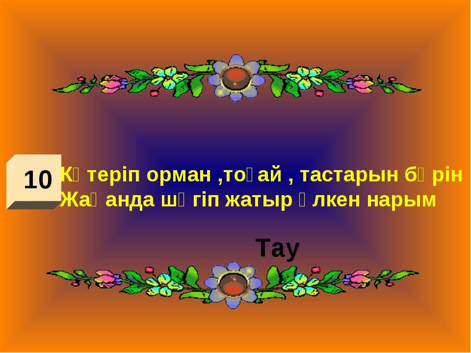 10 Көтеріп орман ,тоғай , тастарын бәрін Жаһанда шөгіп жатыр үлкен нарым Тау