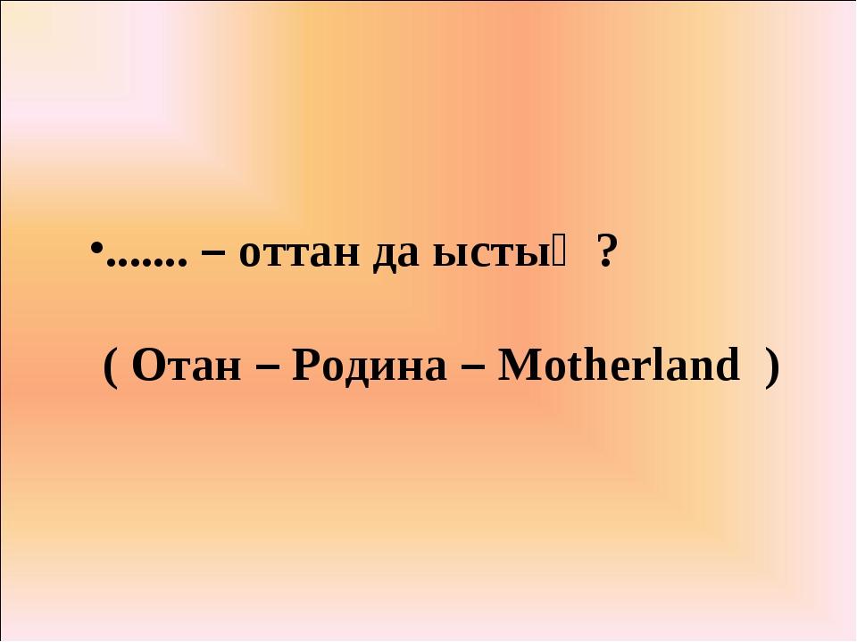 ....... – оттан да ыстық ? ( Отан – Родина – Motherland )