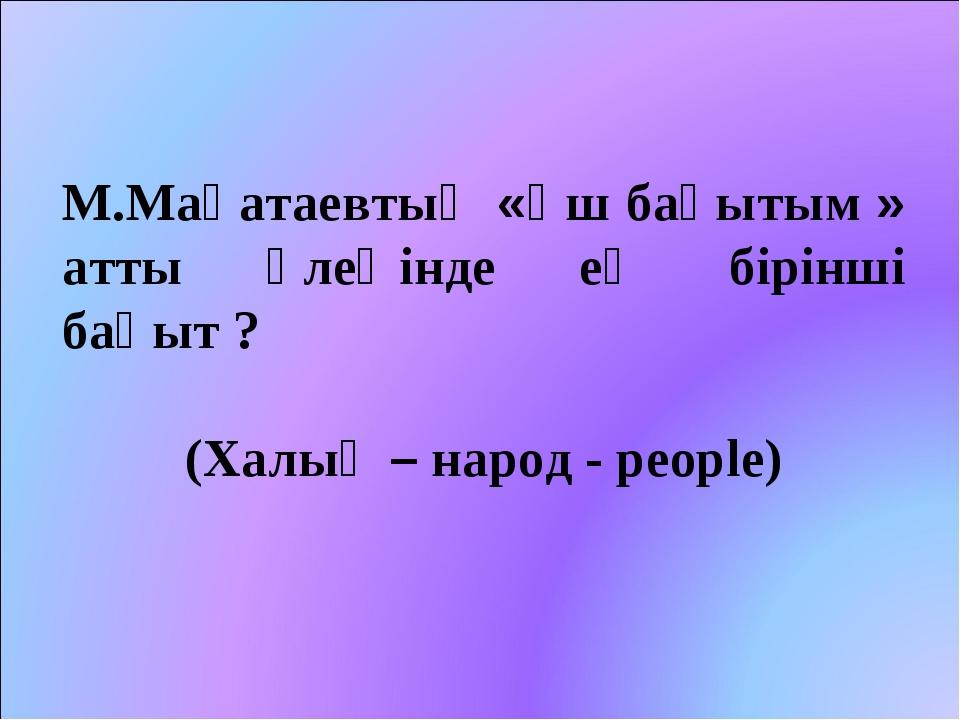 М.Мақатаевтың «Үш бақытым » атты өлеңінде ең бірінші бақыт ? (Халық – народ -...