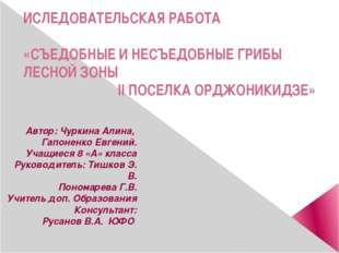ИСЛЕДОВАТЕЛЬСКАЯ РАБОТА  «СЪЕДОБНЫЕ И НЕСЪЕДОБНЫЕ ГРИБЫ ЛЕСНОЙ ЗОНЫ II ПОСЕЛ