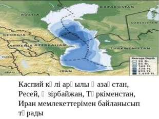 Каспий көлі арқылы Қазақстан, Ресей, Әзірбайжан, Түркіменстан, Иран мемлекетт