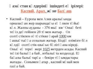 Қазақстан көлдерінің ішіндегі ең ірілері: Каспий, Арал, және Балқаш. Каспий –