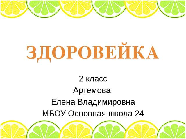 ЗДОРОВЕЙКА 2 класс Артемова Елена Владимировна МБОУ Основная школа 24