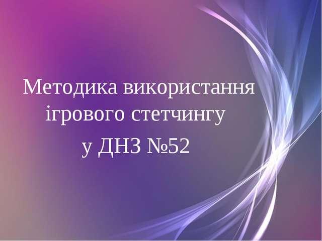 Методика використання ігрового стетчингу у ДНЗ №52