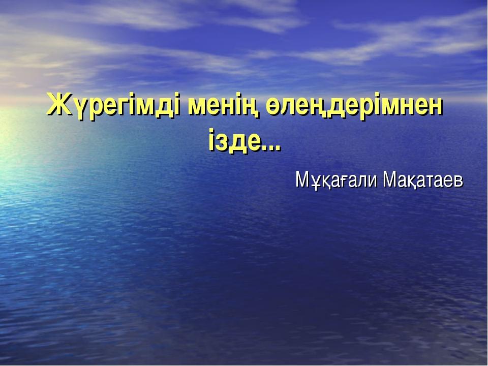 Жүрегімді менің өлеңдерімнен ізде... Мұқағали Мақатаев