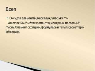Оксидте элементтің массалық үлесі 43,7%, Ал оттек 56,3%.бұл элементтің молярл