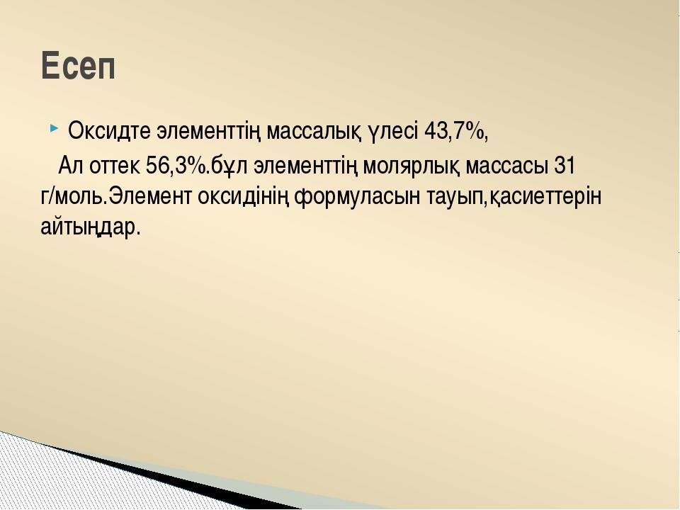 Оксидте элементтің массалық үлесі 43,7%, Ал оттек 56,3%.бұл элементтің молярл...