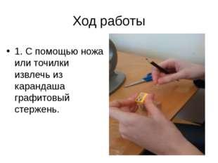 Ход работы 1. С помощью ножа или точилки извлечь из карандаша графитовый стер