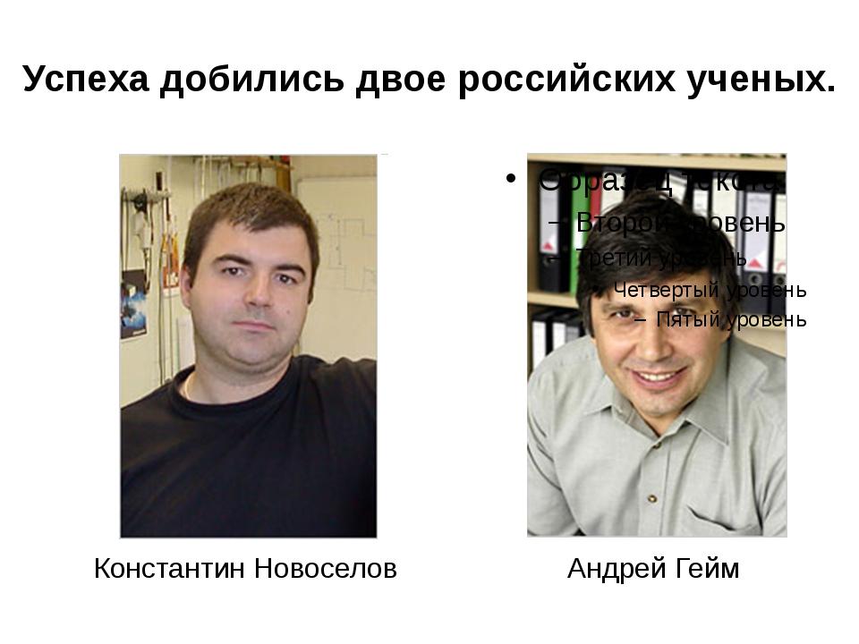 Успеха добились двое российских ученых. Константин Новоселов Андрей Гейм