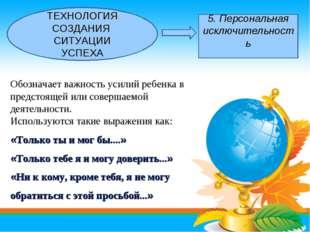 ТЕХНОЛОГИЯ СОЗДАНИЯ СИТУАЦИИ УСПЕХА 5. Персональная исключительность Обознача