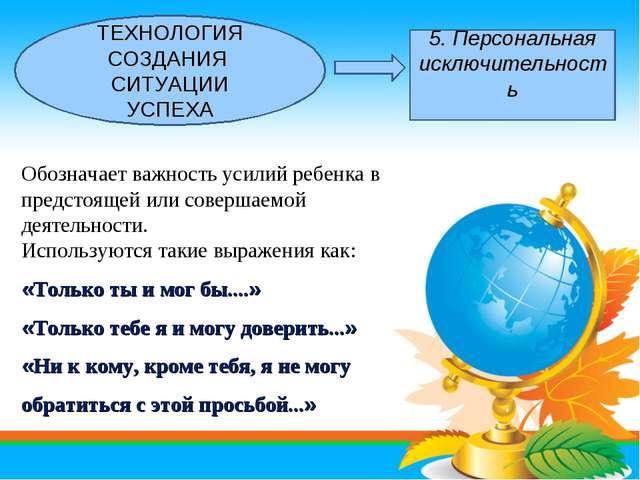 ТЕХНОЛОГИЯ СОЗДАНИЯ СИТУАЦИИ УСПЕХА 5. Персональная исключительность Обознача...