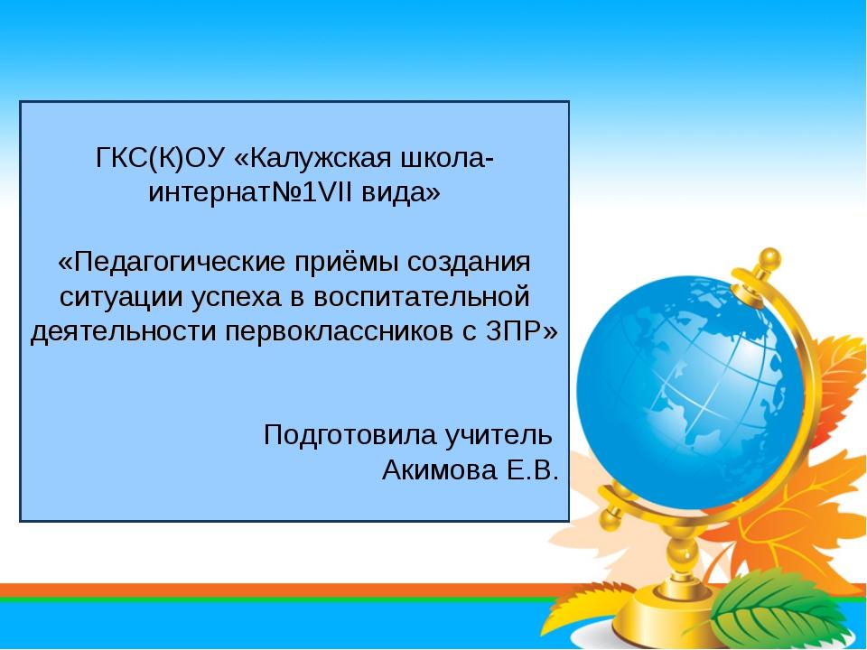 ГКС(К)ОУ «Калужская школа-интернат№1VII вида» «Педагогические приёмы создания...