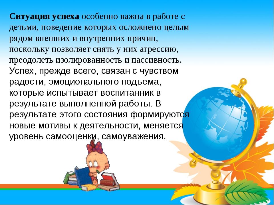 Ситуация успеха особенно важна в работе с детьми, поведение которых осложнено...