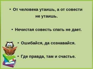 От человека утаишь, а от совести не утаишь. Нечистая совесть спать не дает.