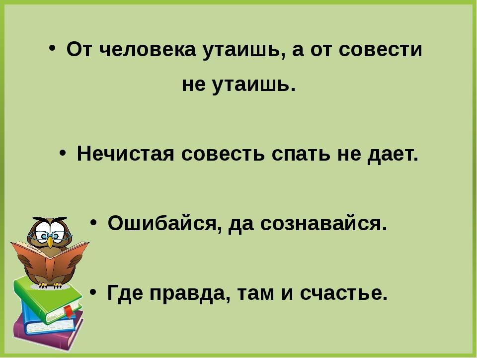 От человека утаишь, а от совести не утаишь. Нечистая совесть спать не дает....