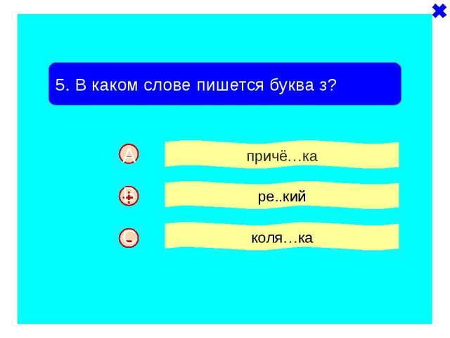 - - 5. В каком слове пишется буква з? причё…ка ре..кий коля…ка + A B C