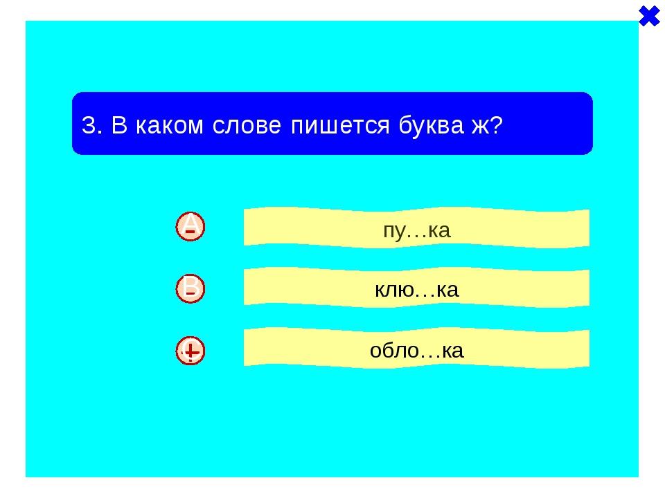 + - 3. В каком слове пишется буква ж? пу…ка клю…ка обло…ка - A B C