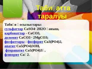 Табиғатта таралуы Табиғи қосылыстары: сульфаттар CaSО4∙ 2Н2О ғаныш, карбонатт