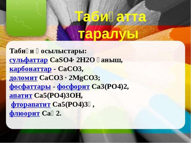 Табиғатта таралуы Табиғи қосылыстары: сульфаттар CaSО4∙ 2Н2О ғаныш, карбонатт...