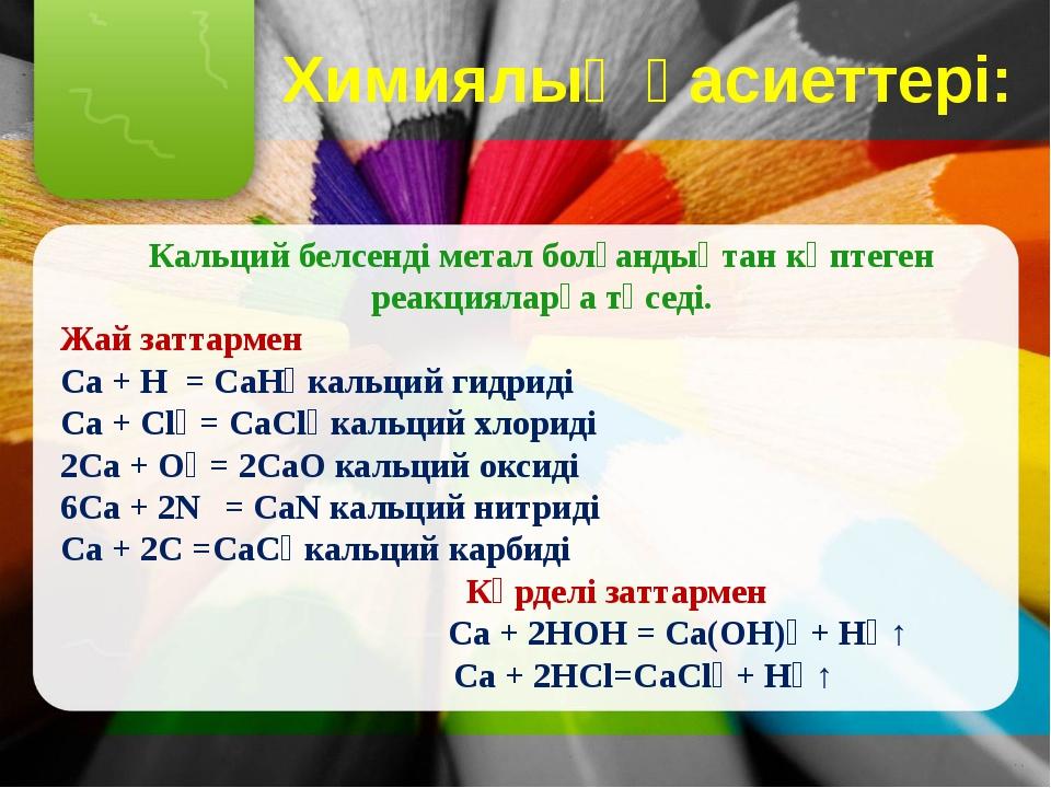 Химиялық қасиеттері: Кальций белсенді метал болғандықтан көптеген реакцияларғ...