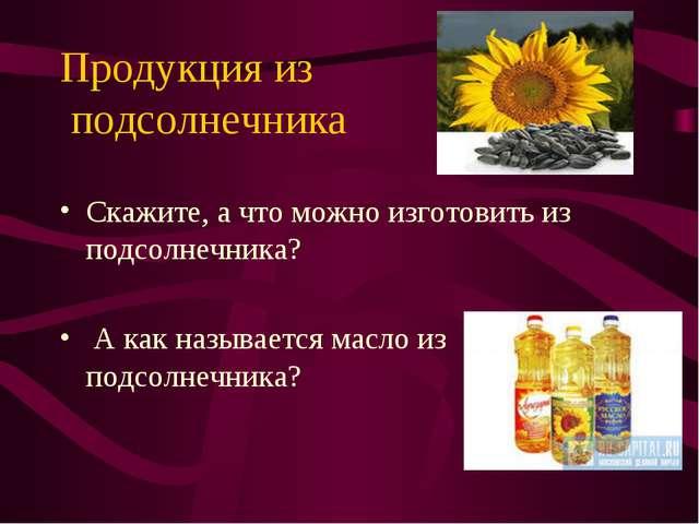 Продукция из подсолнечника Скажите, а что можно изготовить из подсолнечника?...