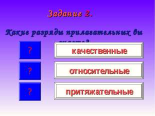 Задание 2. Какие разряды прилагательных вы знаете? ? ? ? качественные притяжа
